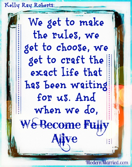 Kelly Ray Roberts Quote, We get to choose, and when we do, we become fully alive, www.modernmarried.com, The Real Truth Behind Successful Marriages