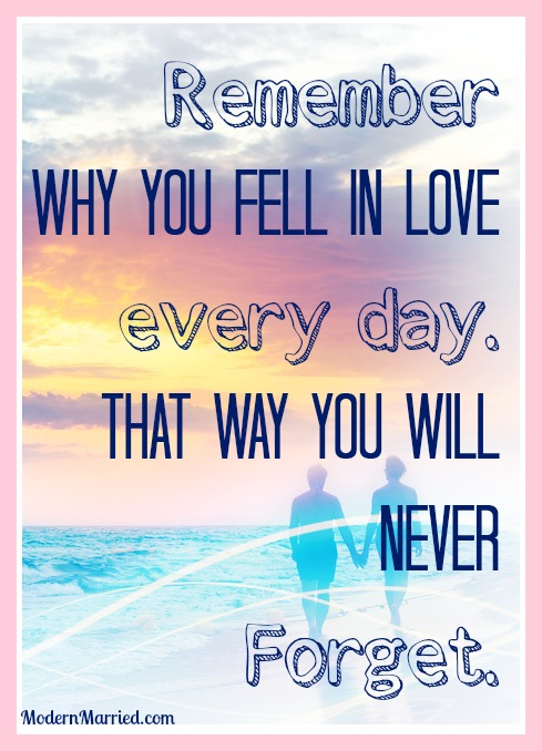 http://modernmarried.com/wp-content/uploads/2013/08/remember-why-you-fell-in-love-every-day-marriage-quote-modernmarried.com_.jpg