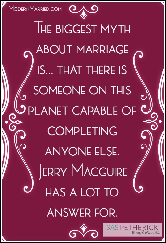 "myth about marriage - Jerry Macguire ""you complete me"" - Sas Petherick read more on ModernMarried.com"